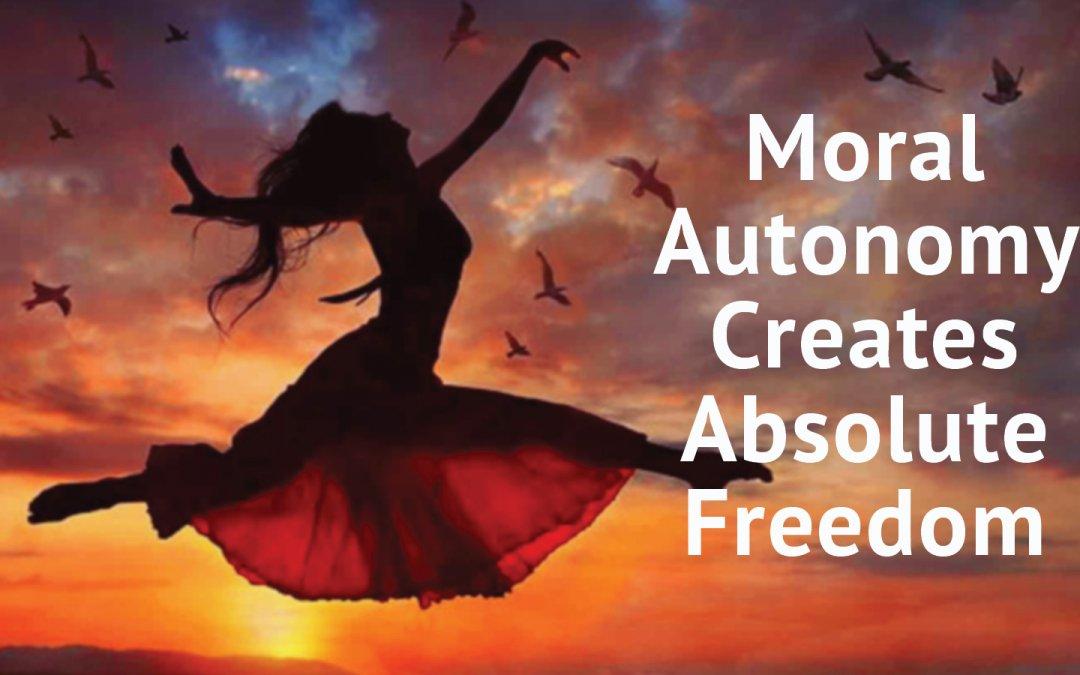 Moral Autonomy Creates Absolute Freedom